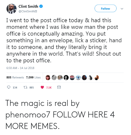 Dank, Memes, and Post Office: Clint Smith  @ClintSmithlII  Follow  I went to the post office today & had this  moment where I was like wow man the post  office is conceptually amazing. You put  something in an envelope, lick a sticker, hand  it to someone, and they literally bring it  anywhere in the world. That's wild! Shout out  to the post office.  6:50 AM-14 Jul 2018  805 Retweets 7,099 Likes The magic is real by phenomoo7 FOLLOW HERE 4 MORE MEMES.