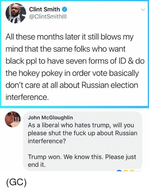 Memes, Black, and Fuck: Clint Smith  ClintSmithll  All these months later it still blows my  mind that the same folks who want  black ppl to have seven forms of ID & do  the hokey pokey in order vote basically  don't care at all about Russian election  interference.  John McGloughlin  As a liberal who hates trump, will you  please shut the fuck up about Russian  interference?  Trump won. We know this. Please just  end it. (GC)