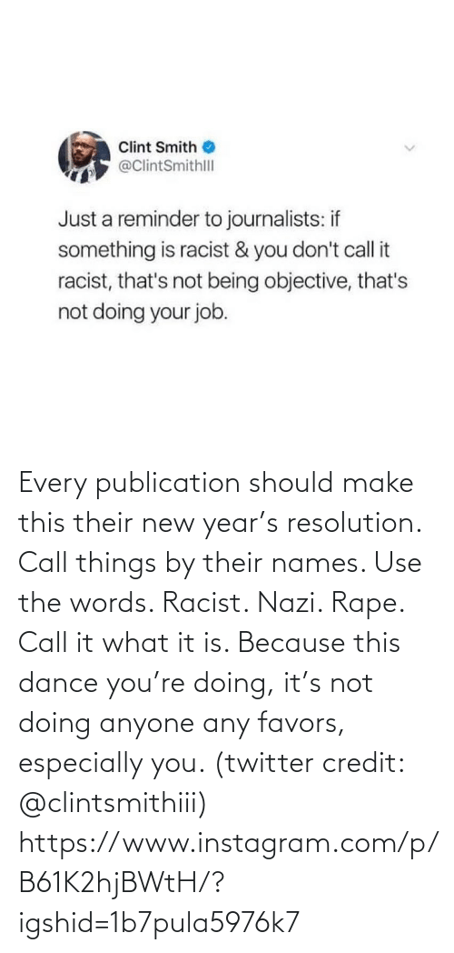 Not Being: Clint Smith  @ClintSmithll  Just a reminder to journalists: if  something is racist & you don't call it  racist, that's not being objective, that's  not doing your job. Every publication should make this their new year's resolution. Call things by their names. Use the words. Racist. Nazi. Rape. Call it what it is. Because this dance you're doing, it's not doing anyone any favors, especially you. (twitter credit: @clintsmithiii)  https://www.instagram.com/p/B61K2hjBWtH/?igshid=1b7pula5976k7