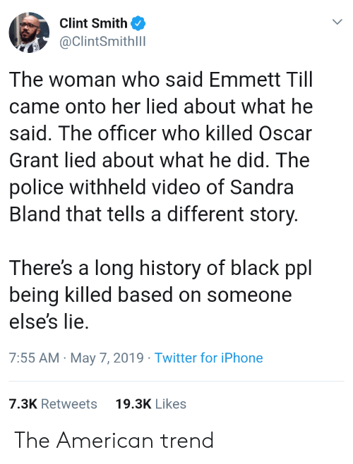 Iphone, Police, and Twitter: Clint Smith  ClintSmithll  The woman who said Emmett Till  came onto her lied about what he  said. The officer who killed Oscar  Grant lied about what he did. The  police withheld video of Sandra  Bland that tells a different story  There's a long history of black ppl  being killed based on someone  else's lie.  7:55 AM May 7, 2019 Twitter for iPhone  7.3K Retweets  19.3K Likes The American trend