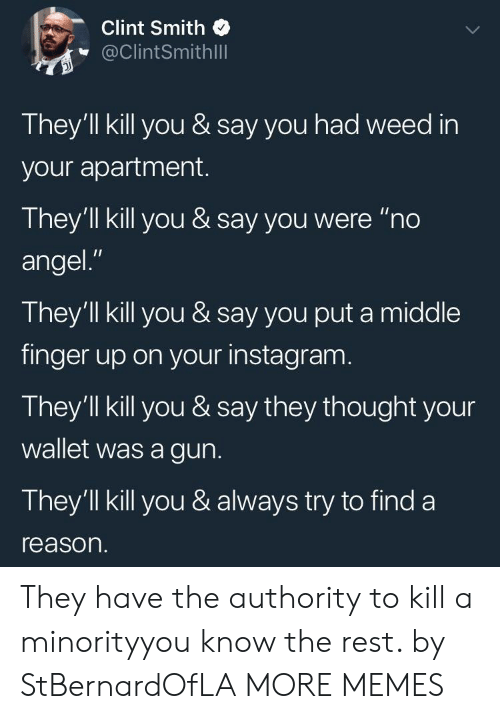 """Dank, Instagram, and Memes: Clint Smith  @ClintSmithlll  They'll kill you & say you had weed in  your apartment.  They'll kill you & say you were """"no  angel.""""  They'll kill you & say you put a middle  finger up on your instagram  They'll kill you & say they thought your  wallet was a gun.  They'1ll kill you & always try to find a  reason. They have the authority to kill a minorityyou know the rest. by StBernardOfLA MORE MEMES"""