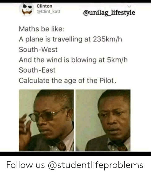 Be Like, Tumblr, and Http: Clinton  @Clint katt  @unilag_lifestyle  Maths be like:  A plane is travelling at 235km/h  South-West  And the wind is blowing at 5km/h  South-East  Calculate the age of the Pilot. Follow us @studentlifeproblems​