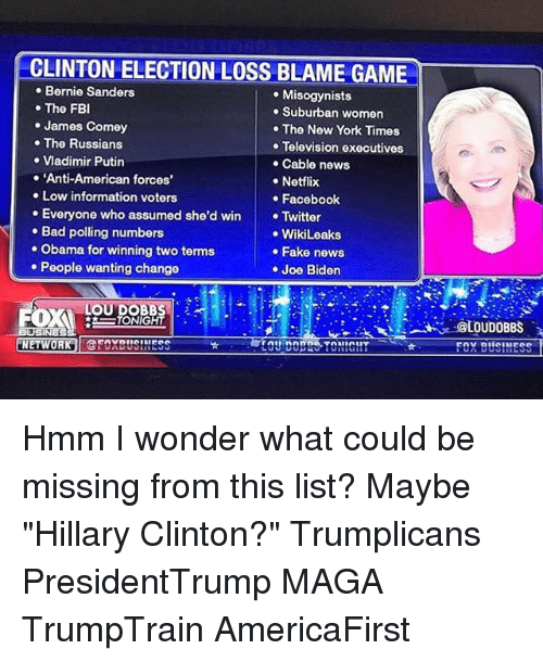 "listings: CLINTON ELECTION LOSS BLAME GAME  Bernie Sanders  . Misogynists  . The FB  . Suburban women  James Comey  .The Russians  .Vladimir Putin  . 'Anti-American forces'  The New York Times  Television executives  Cable news  Notflix  Low information voters  Facebook  . Everyone who assumed she'd win Twitter  Bad polling numbers  ·Obama for winning two terms  .WikiLeaks  . Fake news  .Joe Biden  People wanting change  LOU DOBBS  IONIGHT  IN  NETWORK CFOXBUS!NESS  FOX DUSINESS Hmm I wonder what could be missing from this list? Maybe ""Hillary Clinton?"" Trumplicans PresidentTrump MAGA TrumpTrain AmericaFirst"