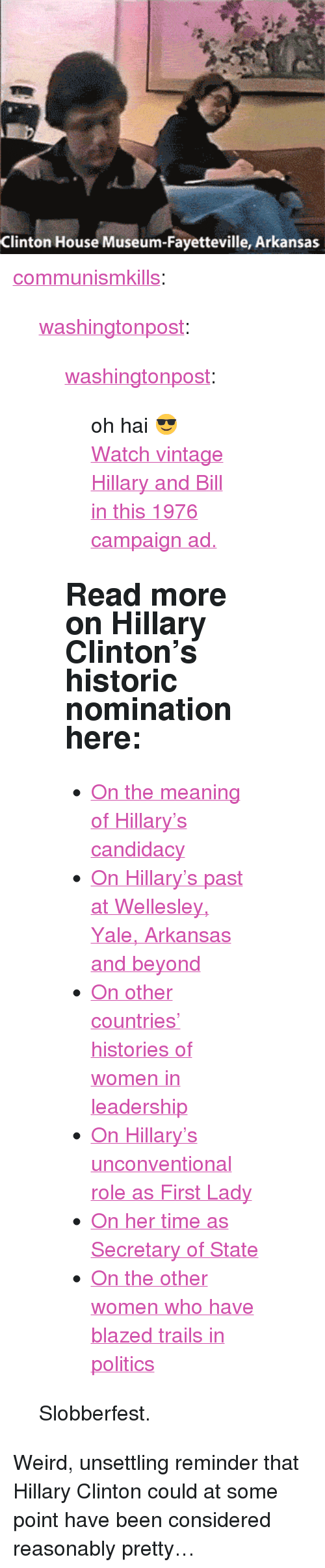 """Communismkills: Clinton House Museum-Fayetteville, Arkansas <p><a href=""""http://communismkills.tumblr.com/post/148064531868/washingtonpost-washingtonpost-oh-hai"""" class=""""tumblr_blog"""">communismkills</a>:</p><blockquote> <p><a class=""""tumblr_blog"""" href=""""http://washingtonpost.tumblr.com/post/148064368032"""">washingtonpost</a>:</p> <blockquote> <p><a class=""""tumblr_blog"""" href=""""http://washingtonpost.tumblr.com/post/133597363857"""">washingtonpost</a>:</p> <blockquote> <p>oh hai😎</p> <p><a href=""""https://www.washingtonpost.com/video/politics/watch-vintage-hillary-and-bill-in-this-1976-campaign-ad/2015/11/19/6ba78086-8d58-11e5-934c-a369c80822c2_video.html"""">Watch vintage Hillary and Bill in this 1976 campaign ad.</a><br/></p> </blockquote> <h2>Read more on Hillary Clinton's historic nomination here: </h2> <ul><li> <a href=""""https://www.washingtonpost.com/politics/the-meaning-of-hillary-the-presumptive-2016-democratic-presidential-nominee/2016/06/06/1b99bb5c-2b2a-11e6-9b37-42985f6a265c_story.html"""">On the meaning of Hillary's candidacy</a><br/></li> <li><a href=""""https://www.washingtonpost.com/politics/the-rising-lawyers-detour-to-arkansas/2016/07/22/93f8d302-503d-11e6-a7d8-13d06b37f256_story.html?tid=sm_tw"""">On Hillary's past at Wellesley, Yale, Arkansas and beyond</a></li> <li><a href=""""https://www.washingtonpost.com/news/the-fix/wp/2016/07/26/women-have-led-more-than-60-countries-but-hillary-clintons-rise-is-rarer-than-it-might-seem/?tid=sm_tw"""">On other countries' histories of women in leadership</a></li> <li><a href=""""https://www.washingtonpost.com/politics/the-double-life-of-hillary-clinton/2016/07/06/bcc17496-43a5-11e6-88d0-6adee48be8bc_story.html"""">On Hillary's unconventional role as First Lady </a></li> <li><a href=""""https://www.washingtonpost.com/politics/hillary-clinton-remains-popular-for-her-time-as-secretary-of-state-viewed-apart-from-obama/2014/06/07/4bad6e62-ea61-11e3-b98c-72cef4a00499_story.html"""">On her time as Secretary of State</a></li> <li><a href=""""https://www.washingtonpos"""