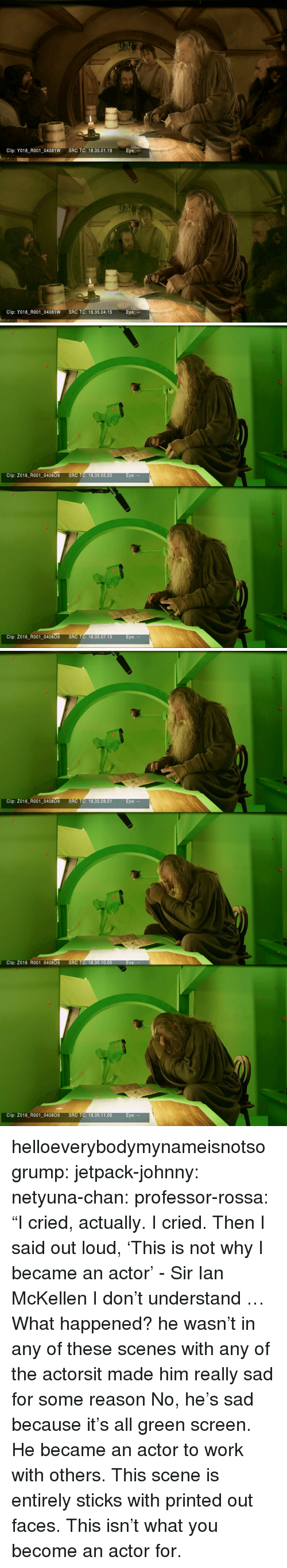 """Target, Tumblr, and Ian McKellen: Clip: Y018_R001-04081W  SRC TC: 18.35.01.19  Eye:  Clip: Y018_R001-04081W  SRC TC: 18.35.04.15  Eye:   Clip: Z016_R001_040809  SRC TC: 18.35.05.20  Clip: Z016_R001_040809  SRC TC: 18.35.07.13   Clip: Z016_R001_040809  SRC TC: 18.35.08.01  Clip: Z016 R001 040809 SRC TC: 18.35.10.05  Eve:  Clip: Z016_ R001 040809 SRC TC: 18.35.11.06 helloeverybodymynameisnotsogrump:  jetpack-johnny:  netyuna-chan:  professor-rossa:  """"I cried, actually.I cried. ThenI said out loud, 'This is not whyI became an actor' - Sir Ian McKellen  I don't understand … What happened?  he wasn't in any of these scenes with any of the actorsit made him really sad for some reason  No, he's sad because it's all green screen. He became an actor to work with others. This scene is entirely sticks with printed out faces. This isn't what you become an actor for."""