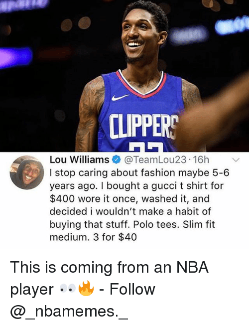 lou williams: CLIPPERS  Lou Williams@TeamLou23 16h  I stop caring about fashion maybe 5-6  years ago. I bought a gucci t shirt for  $400 wore it once, washed it, and  decided i wouldn't make a habit of  buying that stuff. Polo tees. Slim fit  medium. 3 for $40 This is coming from an NBA player 👀🔥 - Follow @_nbamemes._