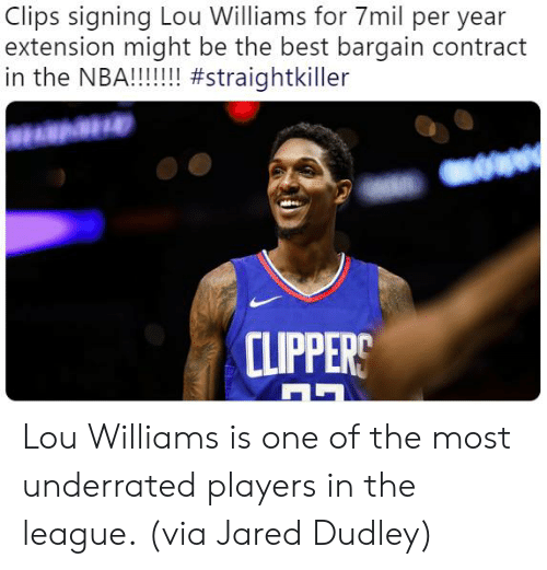 lou williams: Clips signing Lou Williams for 7mil per year  extension might be the best bargain contract  CLIPPERS Lou Williams is one of the most underrated players in the league.  (via Jared Dudley)