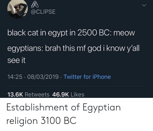 God, Iphone, and Twitter: @CLIPSE  black cat in egypt in 2500 BC: meow  egyptians: brah this mf god i know y'all  see it  14:25 08/03/2019 Twitter for iPhone  13.6K Retweets 46.9K Likes Establishment of Egyptian religion 3100 BC