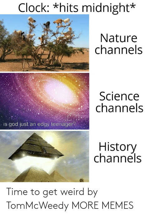 Nature: Clock: *hits midnight*  Nature  channels  Science  channels  is god just an edgy teenager?  History  channels Time to get weird by TomMcWeedy MORE MEMES