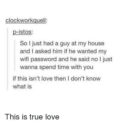 Love, My House, and True: clockworkquell  p-istos:  So I just had a guy at my house  and I asked him if he wanted my  wifi password and he said no I just  wanna spend time with you  if this isn't love then I don't know  what is This is true love