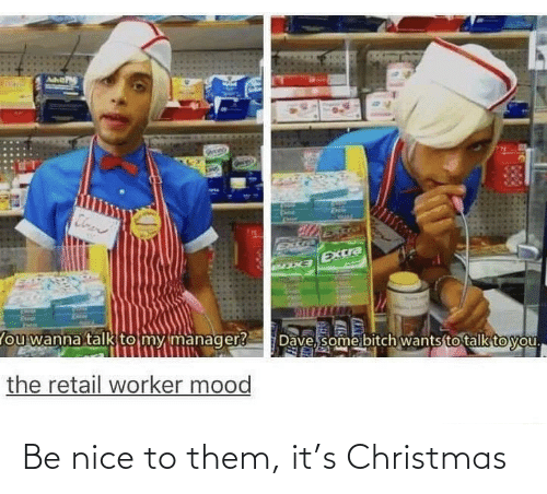 Bitch, Christmas, and Mood: Cloen  Extra  EXCra  Dave, some bitch wants to talk to you.  lou wanna talk to my manager?  the retail worker mood Be nice to them, it's Christmas