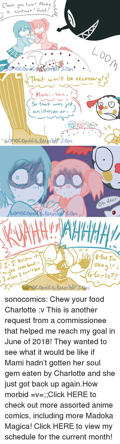 Anime, Bad, and Be Like: Clonyo uwo! Make   wont be necessary  So hu was jish  an isin or  フ   Oh dear   ol-  might look bad-  okan!  eow  רו sonocomics:  Chew your food Charlotte :v This is another request from a commissionee that helped me reach my goal in June of 2018!  They wanted to see what it would be like if Mami hadn't gotten her soul gem eaten by Charlotte and she just got back up again.How morbid =v=;;Click HERE to check out more assorted anime comics, including more Madoka Magica! Click HERE to view my schedule for the current month!