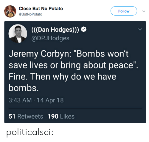 "Potato: Close But No Potato  @ButNoPotato  Follow  (((Dan Hodges)))  @DPJHodges  Jeremy Corbyn: ""Bombs wont  save lives or bring about peace""  Fine. Then why do we have  bombs.  3:43 AM 14 Apr 18  51 Retweets 190 Likes politicalsci:"