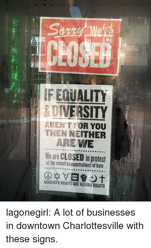 Protest, Target, and Tumblr: CLOSE  IF EQUALITY  8 DIVERSITY  AREN'T FOR YOU  THEN NEITHER  ARE WE  We are CLOSED in protest  of the recent demonstrations of hate  MINORITY RIGHTS ARE HUMAN RIGHTS lagonegirl:  A lot of businesses in downtown Charlottesville with these signs.