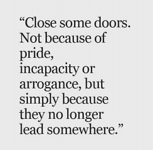 "Lead, Doors, and Pride: Close some doors  Not because of  pride,  incapacity or  arrogance, but  simply because  they no longer  lead somewhere.""  25"
