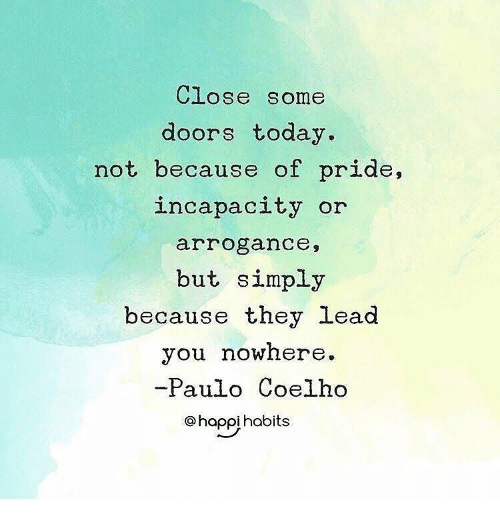 arrogance: CLOSe some  doors today.  not because of pride,  incapacity or  arrogance,  but simply  because they lead  you nowhere.  -Paulo Coelho  ohaoihobits