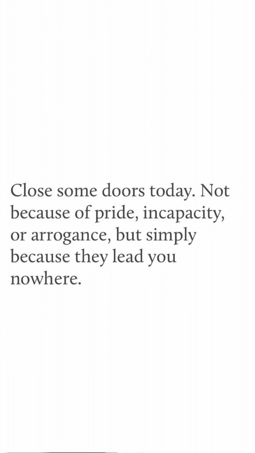 Today, Lead, and Doors: Close some doors today. Not  because of pride, incapacity,  or arrogance, but simply  because they lead you  nowhere.