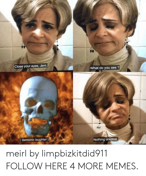 Jerri: Close your eyes, Jerri.  What do you see?  (demonic laughter)  Nothing unusual. meirl by limpbizkitdid911 FOLLOW HERE 4 MORE MEMES.