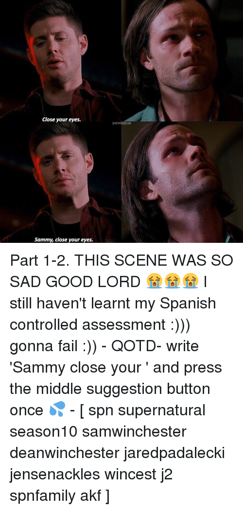 Memes, 🤖, and Close Your Eyes: Close your eyes.  Sammy, close your eyes.  SAVING DEAN Part 1-2. THIS SCENE WAS SO SAD GOOD LORD 😭😭😭 I still haven't learnt my Spanish controlled assessment :))) gonna fail :)) - QOTD- write 'Sammy close your ' and press the middle suggestion button once 💦 - [ spn supernatural season10 samwinchester deanwinchester jaredpadalecki jensenackles wincest j2 spnfamily akf ]