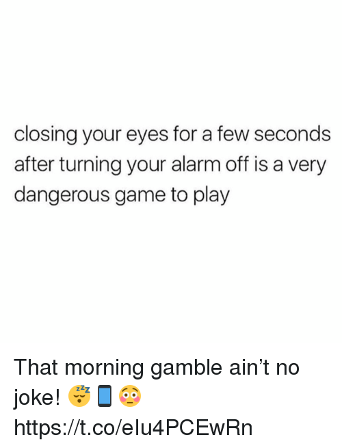 Memes, Alarm, and Game: closing your eyes for a few seconds  after turning your alarm off is a very  dangerous game to play That morning gamble ain't no joke! 😴📱😳 https://t.co/eIu4PCEwRn