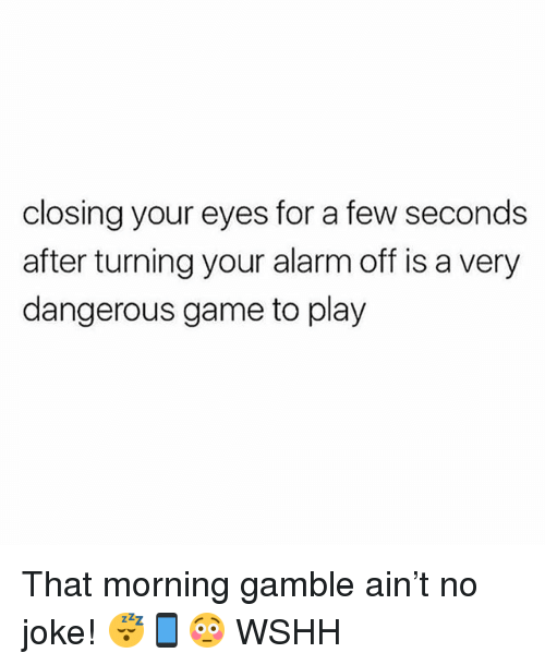 Memes, Wshh, and Alarm: closing your eyes for a few seconds  after turning your alarm off is a very  dangerous game to play That morning gamble ain't no joke! 😴📱😳 WSHH