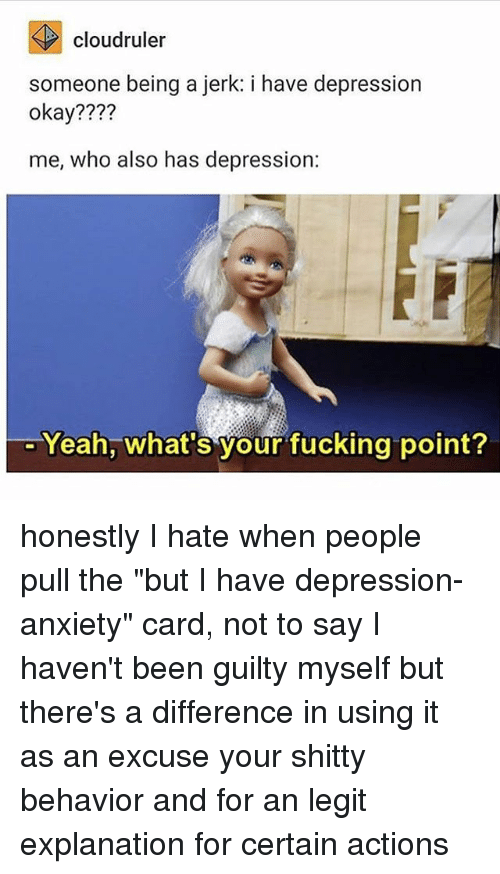 "Fucking, Memes, and Yeah: cloudruler  someone being a jerk: i have depression  okay????  me, who also has depression:  Yeah, what's your fucking point? honestly I hate when people pull the ""but I have depression-anxiety"" card, not to say I haven't been guilty myself but there's a difference in using it as an excuse your shitty behavior and for an legit explanation for certain actions"