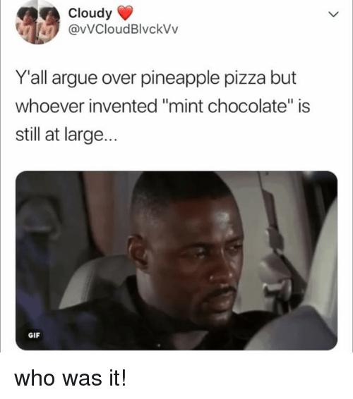 "Arguing, Gif, and Pizza: Cloudy  @vVCloudBlvckVv  Y'all argue over pineapple pizza but  whoever invented ""mint chocolate"" is  still at large...  GIF who was it!"