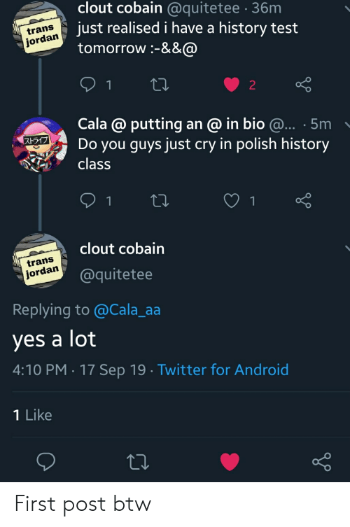 Android, Twitter, and History: clout cobain @quitetee 36m  jordan Just realised i have a history test  tomorrow :-&&@  trans  22  Cala @ putting an @ in bio @... 5m  Do you guys just cry in polish history  class  ストライブ  clout cobain  trans  jordan  @quitetee  Replying to @Cala_aa  yes a lot  4:10 PM 17 Sep 19 Twitter for Android  1 Like First post btw