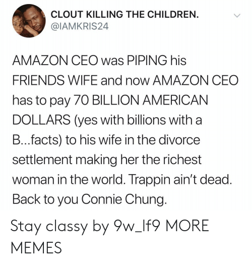 Amazon, Children, and Dank: CLOUT KILLING THE CHILDREN  @IAMKRIS24  AMAZON CEO was PIPING his  FRIENDS WIFE and now AMAZON CEC  has to pay 70 BILLION AMERICAN  DOLLARS (yes with billions with a  B...facts) to his wife in the divorce  settlement making her the richest  woman in the world. Trappin ain't dead  Back to you Connie Chung Stay classy by 9w_lf9 MORE MEMES