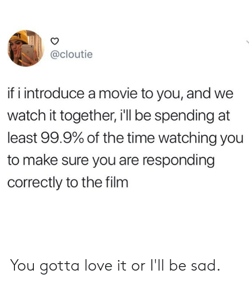 Dank, Love, and Movie: @cloutie  if i introduce a movie to you, and we  watch it together, i'll be spending at  least 99.9% of the time watching you  to make sure you are responding  correctly to the film You gotta love it or I'll be sad.
