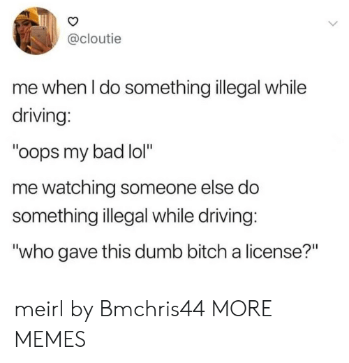 """Bad, Bitch, and Dank: @cloutie  me when I do something illegal while  driving:  """"oops my bad lol""""  me watching someone else do  something illegal while driving:  """"who gave this dumb bitch a license?"""" meirl by Bmchris44 MORE MEMES"""