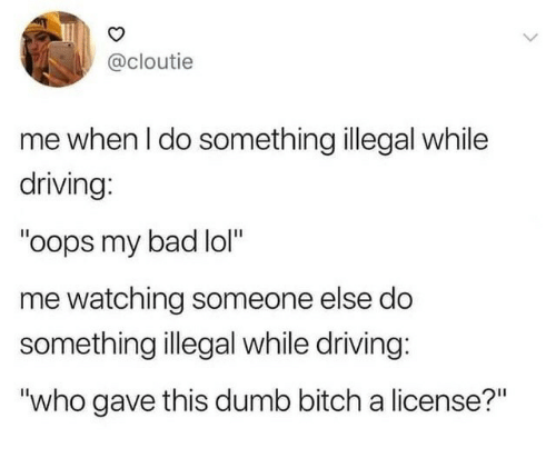 "License: @cloutie  me when I do something illegal while  driving:  ""oops my bad lol""  me watching someone else do  something illegal while driving:  ""who gave this dumb bitch a license?"""