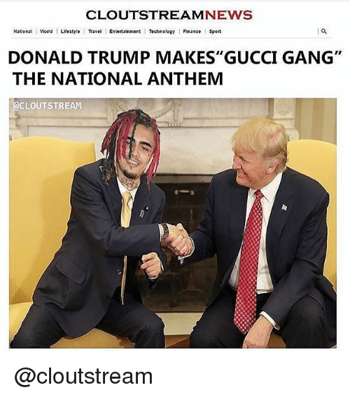 "Donald Trump, Finance, and Gucci: CLOUTSTREAMNEWS  National World Lifestyle Travel Entertainment Technoloay Finance Sport  DONALD TRUMP MAKES"" GUCCI GANG""  THE NATIONAL ANTHEM  @CLOUTSTREAM @cloutstream"