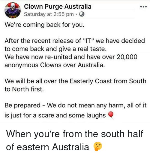"halfs: Clown Purge Australia  Saturday at 2:55 pm .  We're coming back for you.  After the recent release of ""IT"" we have decided  to come back and give a real taste.  We have now re-united and have over 20,000  anonymous Clowns over Australia.  We will be all over the Easterly Coast from South  to North first.  Be prepared - We do not mean any harm, all of it  is just for a scare and some laughs When you're from the south half of eastern Australia 🤔"