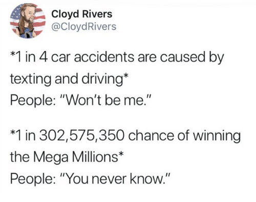 """Dank, Driving, and Texting: Cloyd Rivers  @CloydRivers  *1 in 4 car accidents are caused by  texting and driving*  People: """"Won't be me.""""  *1 in 302,575,350 chance of winning  the Mega Millions*  People: """"You never know."""""""