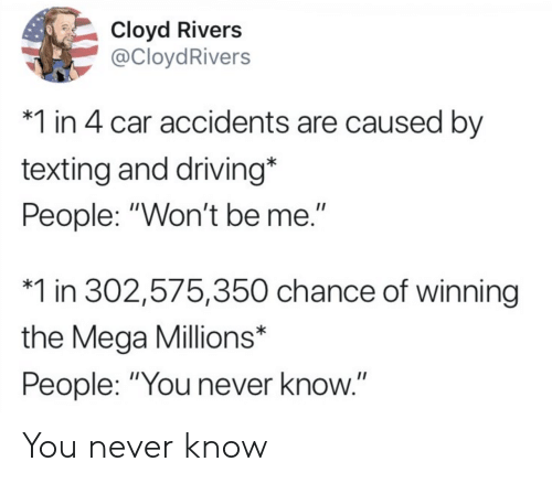 "Driving, Texting, and Mega: Cloyd Rivers  @CloydRivers  *1 in 4 car accidents are caused by  texting and driving*  People: ""Won't be me.""  *1 in 302,575,350 chance of winning  the Mega Millions*  People: ""You never know You never know"