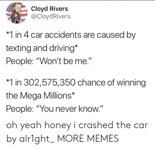 "Dank, Driving, and Memes: Cloyd Rivers  @CloydRivers  1 in 4 car accidents are caused by  texting and driving*  People: ""Won't be me.""  1 in 302,575,350 chance of winning  the Mega Millions*  People: ""You never know.""  II oh yeah honey i crashed the car by alr1ght_ MORE MEMES"