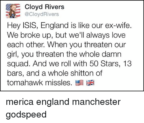 England, Isis, and Love: Cloyd Rivers  @CloydRivers  Hey ISIS, England is like our ex-wife.  We broke up, but we'll always love  each other. When you threaten our  girl, you threaten the whole damn  squad. And we roll with 50 Stars, 13  bars, and a whole shitton of  tomahawk misses. merica england manchester godspeed