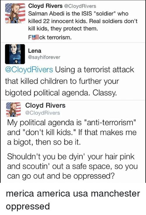 "America, Children, and Isis: Cloyd Rivers  @CloydRivers  Salman Abedi is the ISIS ""soldier"" who  kill kids, they protect them  FE ck terrorism.  Lena  @sayhi forever  @CloydRivers Using a terrorist attack  that killed children to further your  bigoted political agenda. Classy.  GE Cloyd Rivers  @CloydRivers  My political agenda is ""anti-terrorism""  and ""don't kill kids."" If that makes me  a bigot, then so be it.  Shouldn't you be dyin' your hair pink  and scoutin' out a safe space, so you  can go out and be oppressed? merica america usa manchester oppressed"