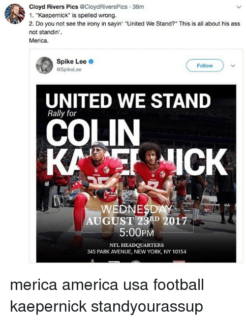 "Spiked: Cloyd Rivers Pics @CloydRiversPics 38m  1. ""Kaepernick"" is spelled wrong.  2. Do you not see the irony in sayin ""United We Stand?"" This is all about his ass  not standin'.  Merica.  Spike Lee  @SpikeLee  Follow  UNITED WE STAND  Rally for  COLIN  KAICK  WEDNESDAY  AUGUST 23A 2017  5:00PM  NFL HEADQUARTERS  345 PARK AVENUE, NEW YORK, NY 10154 merica america usa football kaepernick standyourassup"