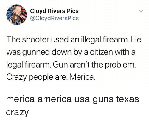 America, Crazy, and Guns: Cloyd Rivers Pics  @CloydRiversPics  The shooter used an illegal firearm. He  was gunned down by a citizen with a  legal firearm. Gun aren't the problem  Crazy people are. Merica. merica america usa guns texas crazy
