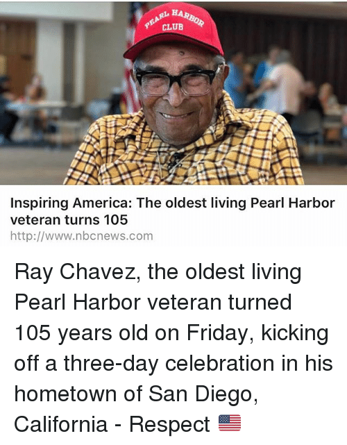 America, Club, and Friday: CLUB  Inspiring America: The oldest living Pearl Harbor  veteran turns 105  http://www.nbcnews.com Ray Chavez, the oldest living Pearl Harbor veteran turned 105 years old on Friday, kicking off a three-day celebration in his hometown of San Diego, California - Respect 🇺🇸
