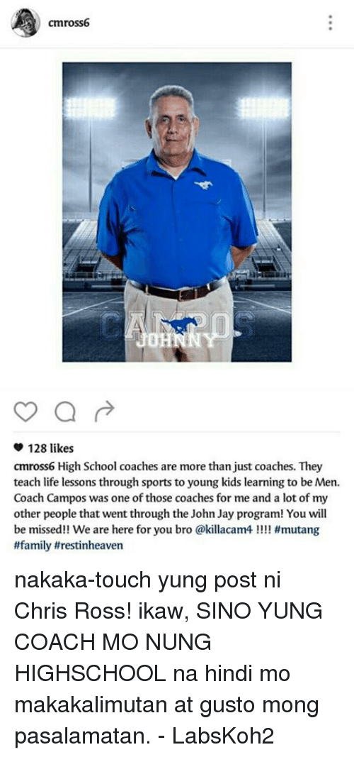 ± ´Ñå: cmross6  a  128 likes  cmross6 High School coaches are more than just coaches. They  teach life lessons through sports to young kids learning to be Men.  Coach Campos was one of those coaches for me and a lot of my  other people that went through the John Jay program! You will  be missed!! We are here for you bro @killacam4 #mutang  #family trestinheaven nakaka-touch yung post ni Chris Ross!  ikaw, SINO YUNG COACH MO NUNG HIGHSCHOOL na hindi mo makakalimutan at gusto mong pasalamatan.  - LabsKoh2