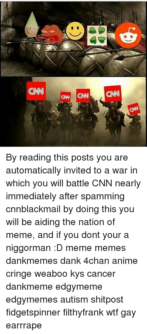 4chan, Anime, and cnn.com: CN By reading this posts you are automatically invited to a war in which you will battle CNN nearly immediately after spamming cnnblackmail by doing this you will be aiding the nation of meme, and if you dont your a niggorman :D meme memes dankmemes dank 4chan anime cringe weaboo kys cancer dankmeme edgymeme edgymemes autism shitpost fidgetspinner filthyfrank wtf gay earrrape