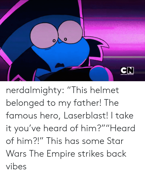 "Empire Strikes: CN  CARTOON NETHORK nerdalmighty:  ""This helmet belonged to my father! The famous hero, Laserblast! I take it you've heard of him?""""Heard of him?!""  This has some Star Wars The Empire strikes back vibes"