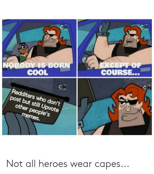 Memes, Cool, and Heroes: CN  CN  ЕXСЕРТ ОF  COURSE...  NOBODY IS BORN  COOL  CN  CN  Redditers who don't  post but still Upvote  other people's  memes. Not all heroes wear capes...