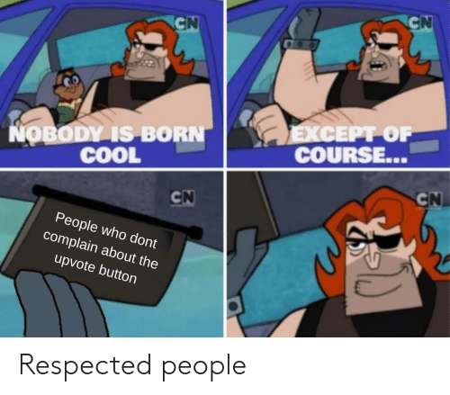 Cool, Dank Memes, and Who: CN  CN  EXCEPT OF  COURSE...  NOBODY IS BORN  COOL  CN  CN  People who dont  complain about the  upvote button Respected people