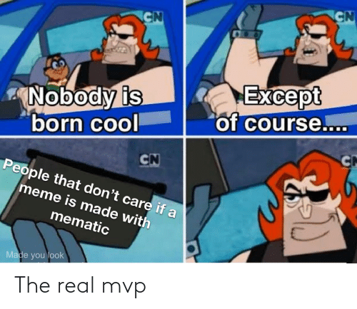mvp: CN  CN  Except  of course....  Nobody is  born cool  CN  CN  People that don't care if a  meme is made with  mematic  Made you look The real mvp