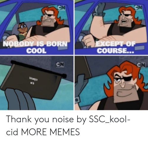 Dank, Memes, and Target: CN  CN  LEXCEPT OF  COURSE...  NOBODY IS BORN  COOL  CN  CN  PRead thes Thank you noise by SSC_kool-cid MORE MEMES