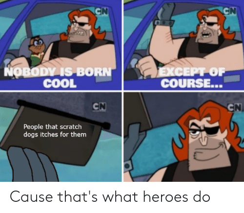 Dogs, Cool, and Heroes: CN  CN  NOBODY IS BORN  COOL  EXCEPT OF  COURSE...  CN  CN  People that scratch  dogs itches for them Cause that's what heroes do